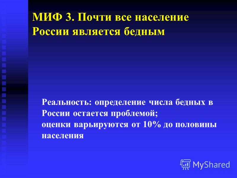 МИФ 3. Почти все население России является бедным Реальность: определение числа бедных в России остается проблемой; оценки варьируются от 10% до половины населения