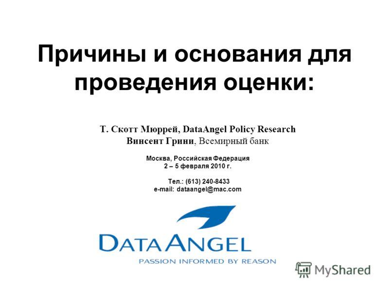 Причины и основания для проведения оценки: Т. Скотт Мюррей, DataAngel Policy Research Винсент Грини, Всемирный банк Москва, Российская Федерация 2 – 5 февраля 2010 г. Тел.: (613) 240-8433 e-mail: dataangel@mac.com