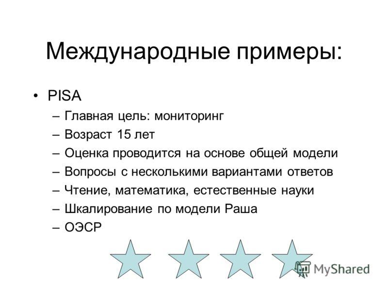 Международные примеры: PISA –Главная цель: мониторинг –Возраст 15 лет –Оценка проводится на основе общей модели –Вопросы с несколькими вариантами ответов –Чтение, математика, естественные науки –Шкалирование по модели Раша –ОЭСР