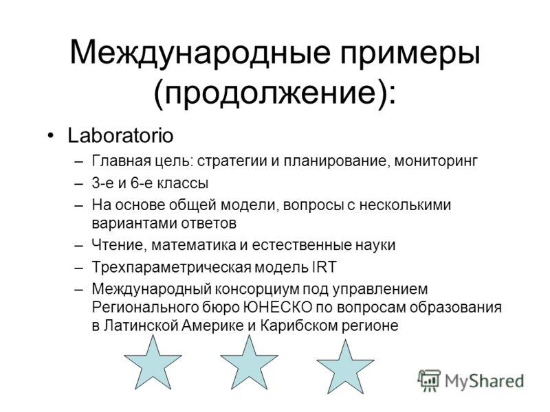Международные примеры (продолжение): Laboratorio –Главная цель: стратегии и планирование, мониторинг –3-е и 6-е классы –На основе общей модели, вопросы с несколькими вариантами ответов –Чтение, математика и естественные науки –Трехпараметрическая мод