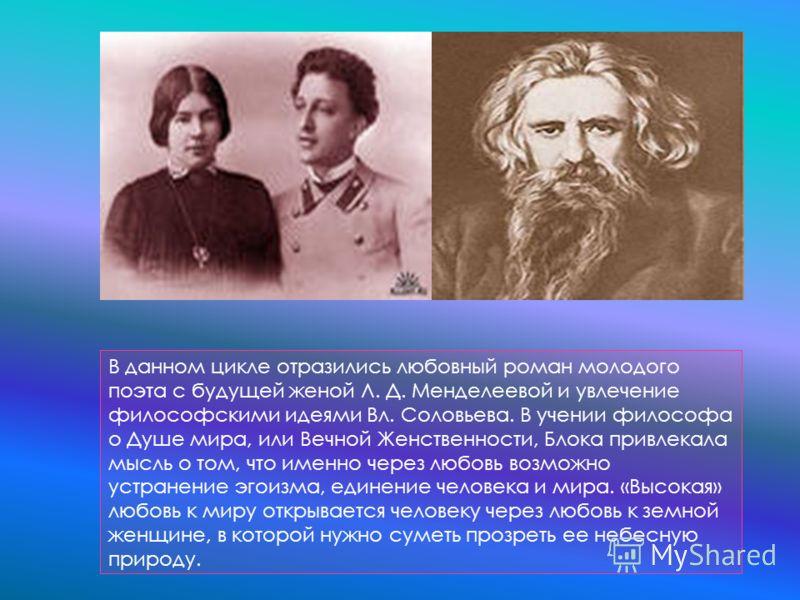 В данном цикле отразились любовный роман молодого поэта с будущей женой Л. Д. Менделеевой и увлечение философскими идеями Вл. Соловьева. В учении философа о Душе мира, или Вечной Женственности, Блока привлекала мысль о том, что именно через любовь во