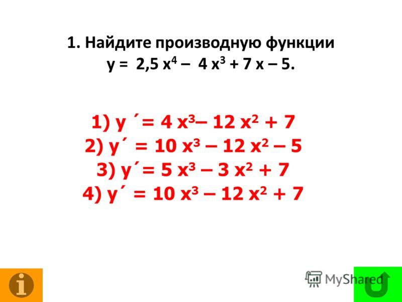 1. Найдите производную функции у = 2,5 х 4 – 4 х 3 + 7 х – 5. 1) у ´= 4 х 3 – 12 х 2 + 7 2) у´ = 10 х 3 – 12 х 2 – 5 3) у´= 5 х 3 – 3 х 2 + 7 4) у´ = 10 х 3 – 12 х 2 + 7