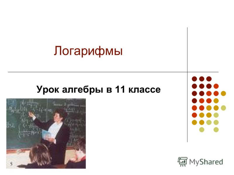 Логарифмы Урок алгебры в 11 классе