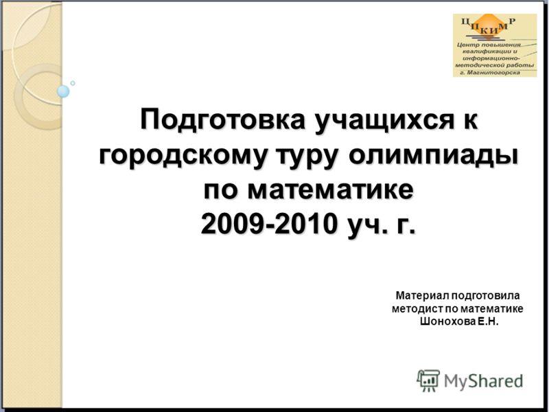 Подготовка учащихся к городскому туру олимпиады по математике 2009-2010 уч. г. Материал подготовила методист по математике Шонохова Е.Н.