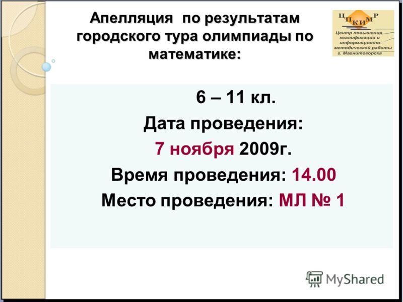 Апелляция по результатам городского тура олимпиады по математике: 6 – 11 кл. Дата проведения: 7 ноября 2009г. Время проведения: 14.00 Место проведения: МЛ 1