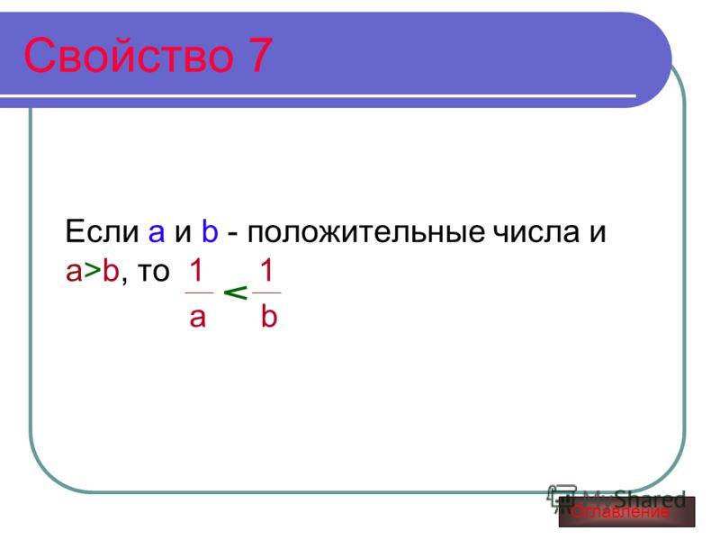 Свойство 7 Если а и b - положительные числа и а>b, то 1 1 а b Оглавление