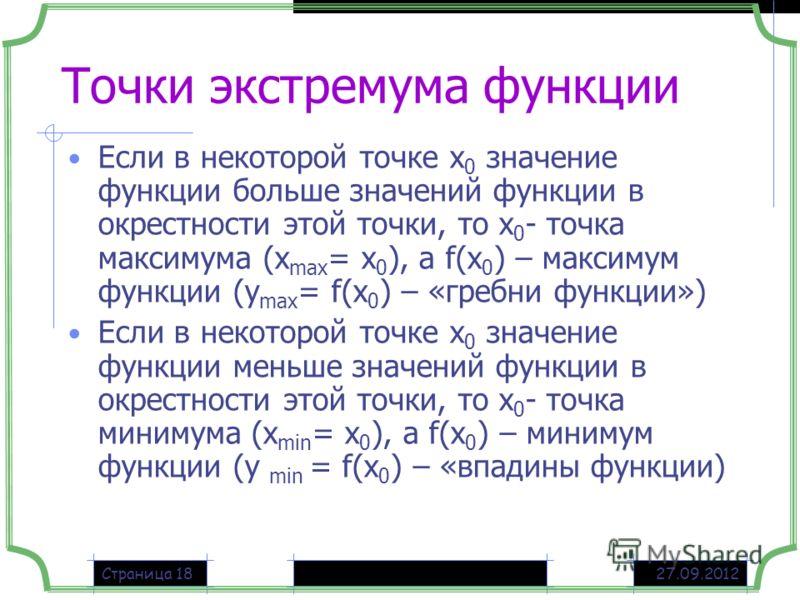 27.09.2012Страница 18 Точки экстремума функции Если в некоторой точке х 0 значение функции больше значений функции в окрестности этой точки, то х 0 - точка максимума (х max = х 0 ), а f(х 0 ) – максимум функции (у max = f(х 0 ) – «гребни функции») Ес