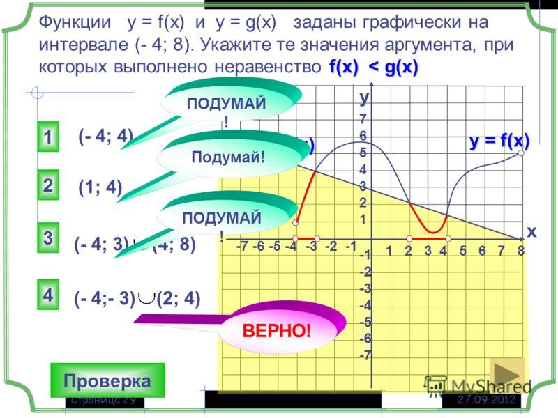 27.09.2012Страница 29 1 2 3 4 5 6 7 8 -7 -6 -5 -4 -3 -2 -1 76543217654321 -2 -3 -4 -5 -6 -7 f(x) < g(x) Функции у = f(x) и у = g(x) заданы графически на интервале (- 4; 8). Укажите те значения аргумента, при которых выполнено неравенство f(x) < g(x)