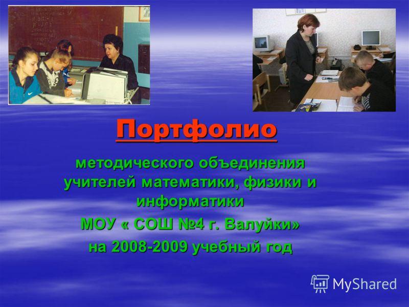 Портфолио методического объединения учителей математики, физики и информатики МОУ « СОШ 4 г. Валуйки» на 2008-2009 учебный год