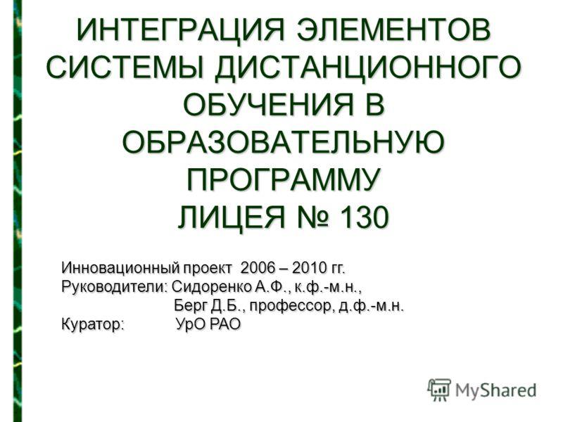 ИНТЕГРАЦИЯ ЭЛЕМЕНТОВ СИСТЕМЫ ДИСТАНЦИОННОГО ОБУЧЕНИЯ В ОБРАЗОВАТЕЛЬНУЮ ПРОГРАММУ ЛИЦЕЯ 130 Инновационный проект 2006 – 2010 гг. Руководители: Сидоренко А.Ф., к.ф.-м.н., Берг Д.Б., профессор, д.ф.-м.н. Куратор: УрО РАО