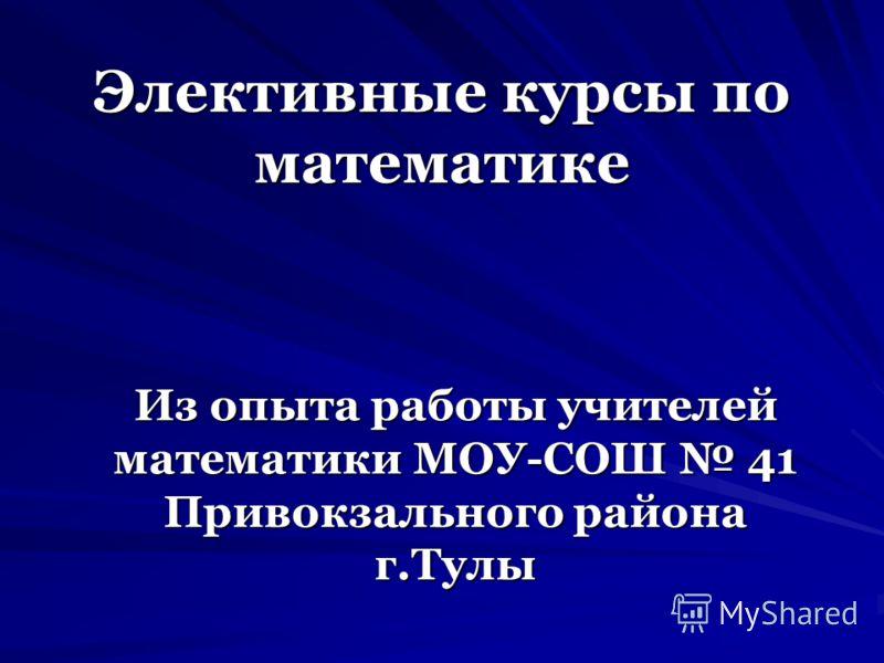 Элективные курсы по математике Из опыта работы учителей математики МОУ-СОШ 41 Привокзального района г.Тулы