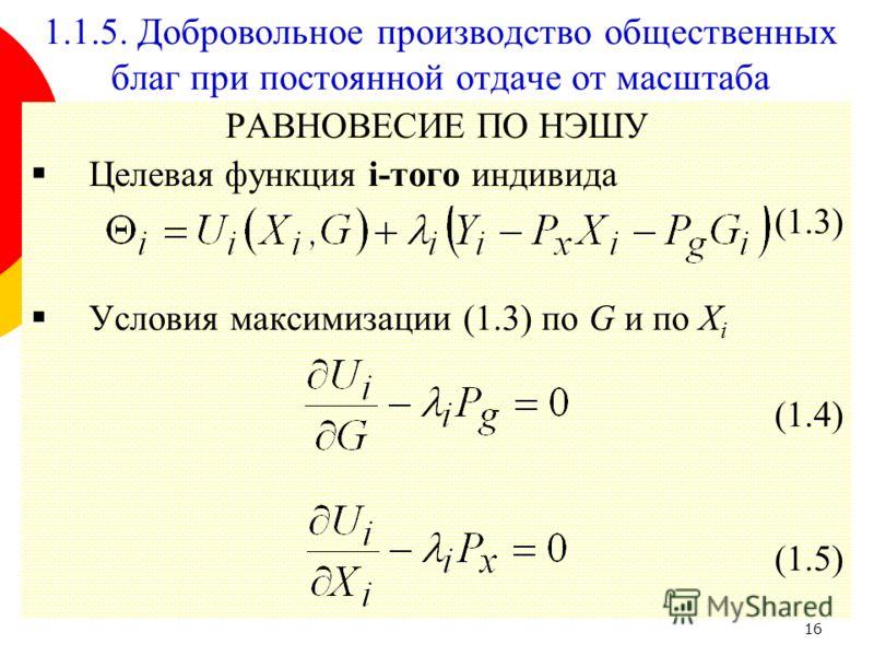 16 РАВНОВЕСИЕ ПО НЭШУ Целевая функция i-того индивида (1.3) Условия максимизации (1.3) по G и по X i (1.4) (1.5) 1.1.5. Добровольное производство общественных благ при постоянной отдаче от масштаба