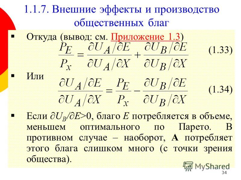 34 1.1.7. Внешние эффекты и производство общественных благ Откуда (вывод: см. Приложение 1.3)Приложение 1.3 (1.33) Или (1.34) Если U B /E>0, благо Е потребляется в объеме, меньшем оптимального по Парето. В противном случае – наоборот, A потребляет эт