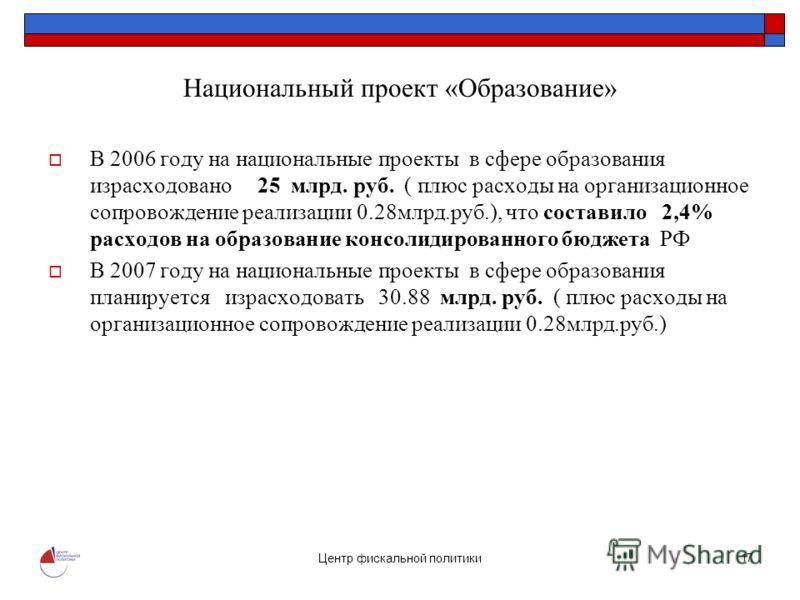 Центр фискальной политики 17 Национальный проект «Образование» В 2006 году на национальные проекты в сфере образования израсходовано 25 млрд. руб. ( плюс расходы на организационное сопровождение реализации 0.28млрд.руб.), что составило 2,4% расходов