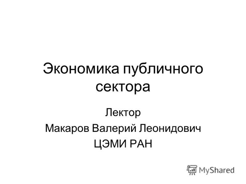 Экономика публичного сектора Лектор Макаров Валерий Леонидович ЦЭМИ РАН