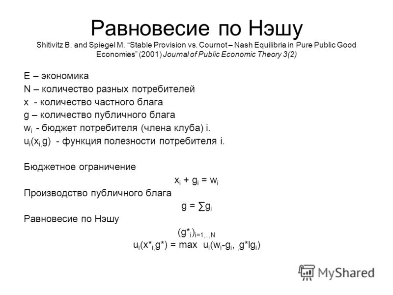 Равновесие по Нэшу Shitivitz B. and Spiegel M. Stable Provision vs. Cournot – Nash Equilibria in Pure Public Good Economies (2001) Journal of Public Economic Theory 3(2) Е – экономика N – количество разных потребителей x - количество частного блага g