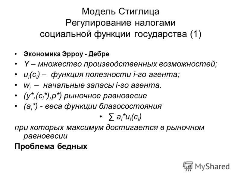 Модель Стиглица Регулирование налогами социальной функции государства (1) Экономика Эрроу - Дебре Y – множество производственных возможностей; u i (c i ) – функция полезности i-го агента; w i – начальные запасы i-го агента. (y*,(c i *),p*) рыночное р