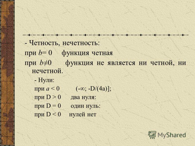 Свойства: Свойства функции и вид ее графика определяются, в основном, значениями коэффициента a и дискриминанта. - Область определения: R; - Область значений: при а > 0 [-D/(4a); ) при а < 0 (-; -D/(4a)];