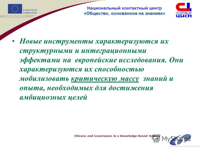 Citizens and Governance in a Knowledge-Based Society «Общество, основанное на знанияx» Национальный контактный центр «Общество, основанное на знанияx» Новые инструменты характеризуются их структурными и интеграционными эффектами на европейские исслед