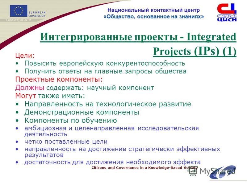 Citizens and Governance in a Knowledge-Based Society «Общество, основанное на знанияx» Национальный контактный центр «Общество, основанное на знанияx» Интегрированные проекты - Integrated Projects (IPs) (1 ) Цели: Повысить европейскую конкурентоспосо