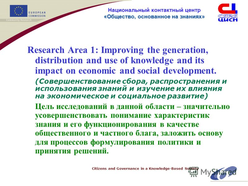 Citizens and Governance in a Knowledge-Based Society «Общество, основанное на знанияx» Национальный контактный центр «Общество, основанное на знанияx» Research Area 1: Improving the generation, distribution and use of knowledge and its impact on econ