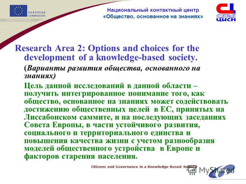 Citizens and Governance in a Knowledge-Based Society «Общество, основанное на знанияx» Национальный контактный центр «Общество, основанное на знанияx» Research Area 2: Options and choices for the development of a knowledge-based society. (Варианты ра