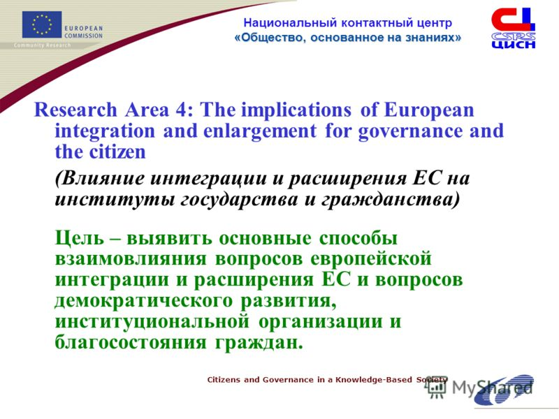Citizens and Governance in a Knowledge-Based Society «Общество, основанное на знанияx» Национальный контактный центр «Общество, основанное на знанияx» Research Area 4: The implications of European integration and enlargement for governance and the ci