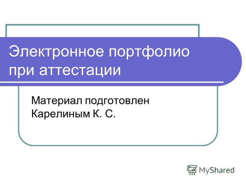 Электронное портфолио при аттестации Материал подготовлен Карелиным К. С.