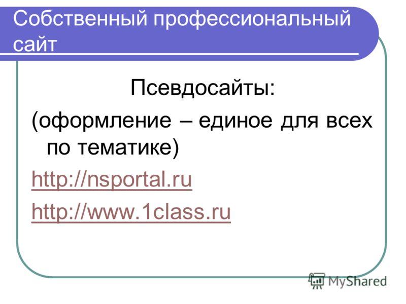 Собственный профессиональный сайт Псевдосайты: (оформление – единое для всех по тематике) http://nsportal.ru http://www.1class.ru