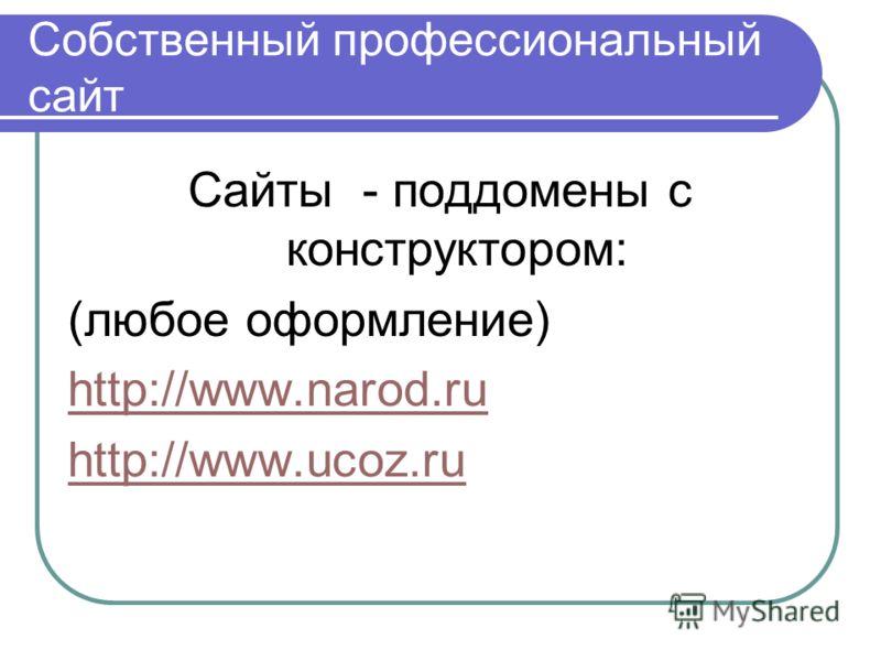 Собственный профессиональный сайт Сайты - поддомены с конструктором: (любое оформление) http://www.narod.ru http://www.ucoz.ru