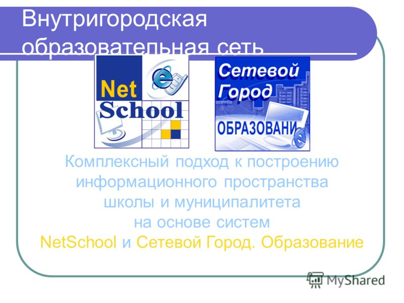Комплексный подход к построению информационного пространства школы и муниципалитета на основе систем NetSchool и Сетевой Город. Образование Внутригородская образовательная сеть