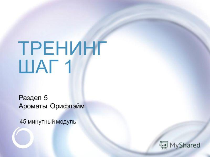 © Oriflame Cosmetics S.A. 2009 Раздел 5 Ароматы Орифлэйм 45 минутный модуль ТРЕНИНГ ШАГ 1