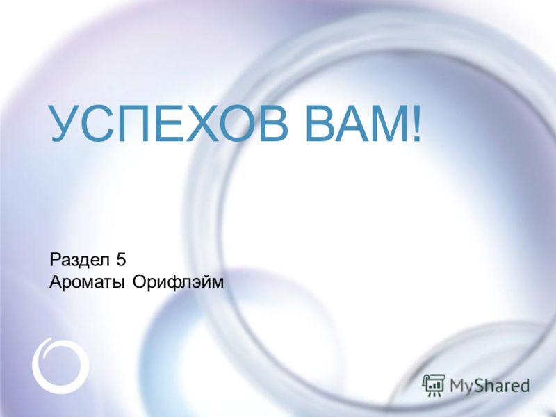 © Oriflame Cosmetics S.A. 2009 Раздел 5 Ароматы Орифлэйм УСПЕХОВ ВАМ!