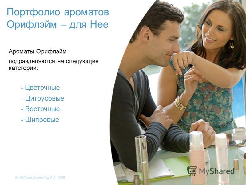Портфолио ароматов Орифлэйм – для Нее Ароматы Орифлэйм подразделяются на следующие категории: - Цветочные - Цитрусовые - Восточные - Шипровые © Oriflame Cosmetics S.A. 2009