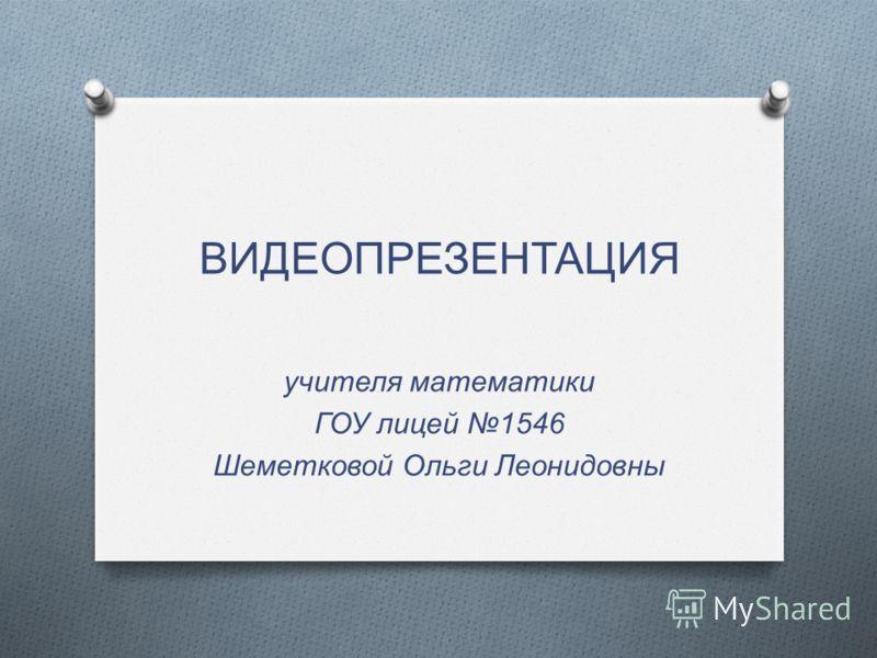 ВИДЕОПРЕЗЕНТАЦИЯ учителя математики ГОУ лицей 1546 Шеметковой Ольги Леонидовны