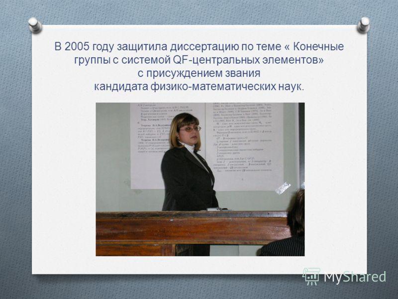 В 2005 году защитила диссертацию по теме « Конечные группы с системой QF-центральных элементов» с присуждением звания кандидата физико-математических наук.