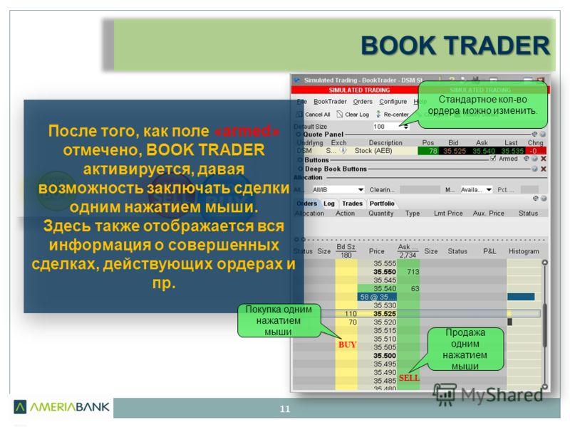 BOOK TRADER 11 После того, как поле «armed» отмечено, BOOK TRADER активируется, давая возможность заключать сделки одним нажатием мыши. Здесь также отображается вся информация о совершенных сделках, действующих ордерах и пр. Стандартное кол-во ордера