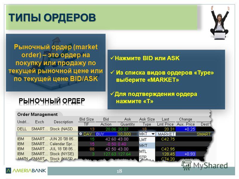 ТИПЫ ОРДЕРОВ 18 Рыночный ордер (market order) – это ордер на покупку или продажу по текущей рыночной цене или по текущей цене BID/ASK Нажмите BID или ASK Из списка видов ордеров «Type» выберите «MARKET» Для подтверждения ордера нажмите «T»
