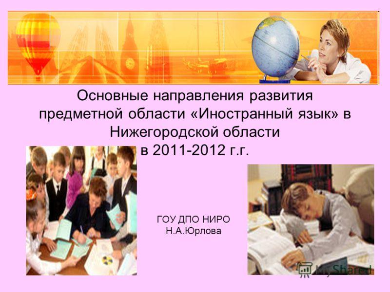 Основные направления развития предметной области «Иностранный язык» в Нижегородской области в 2011-2012 г.г. ГОУ ДПО НИРО Н.А.Юрлова