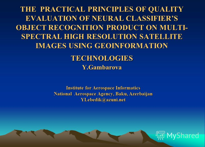 THE PRACTICAL PRINCIPLES OF QUALITY EVALUATION OF NEURAL CLASSIFIERS OBJECT RECOGNITION PRODUCT ON MULTI- SPECTRAL HIGH RESOLUTION SATELLITE IMAGES USING GEOINFORMATION TECHNOLOGIES Y.Gambarova Institute for Aerospace Informatics National Aerospace A