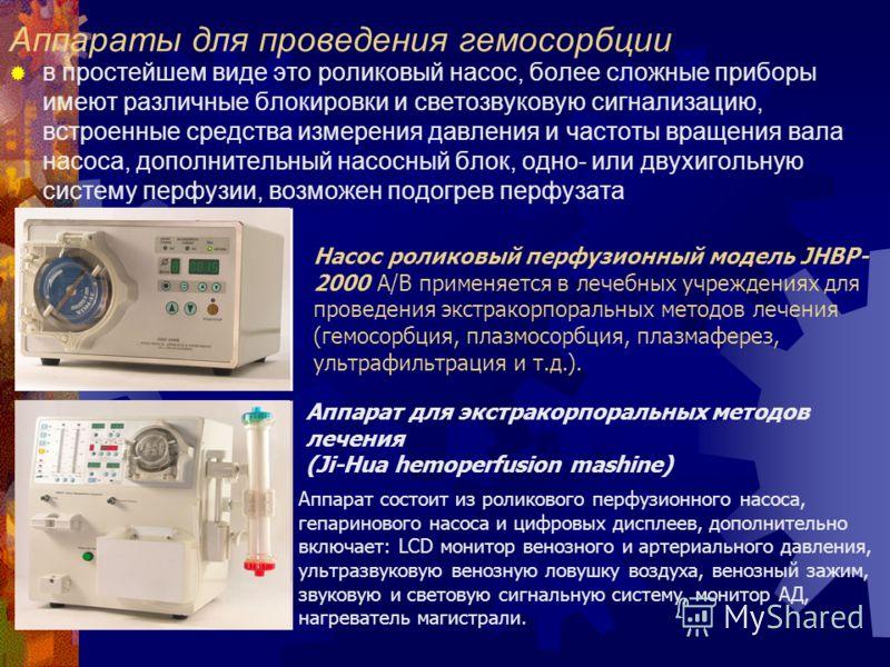 Аппараты для проведения гемосорбции в простейшем виде это роликовый насос, более сложные приборы имеют различные блокировки и светозвуковую сигнализацию, встроенные средства измерения давления и частоты вращения вала насоса, дополнительный насосный б