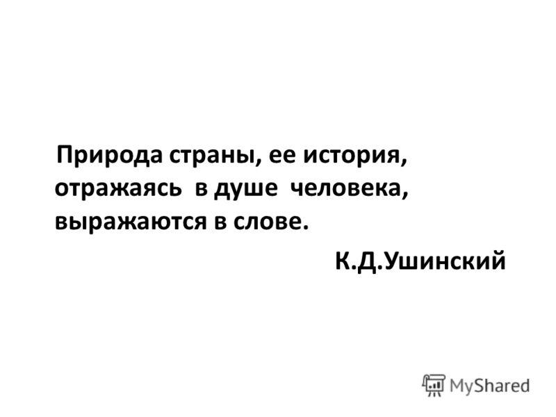 Природа страны, ее история, отражаясь в душе человека, выражаются в слове. К.Д.Ушинский