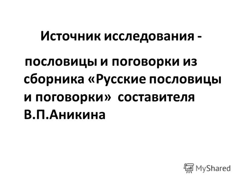 Источник исследования - пословицы и поговорки из сборника «Русские пословицы и поговорки» составителя В.П.Аникина