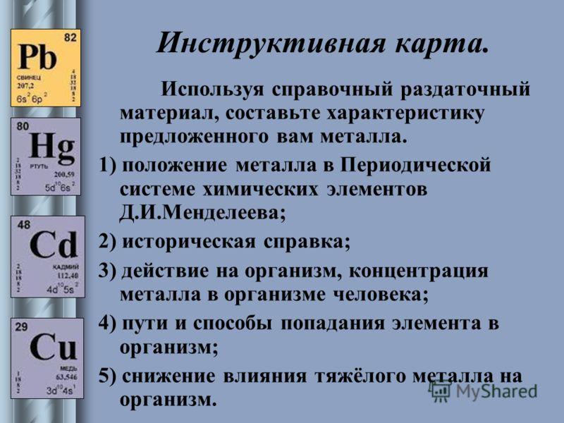 Инструктивная карта. Используя справочный раздаточный материал, составьте характеристику предложенного вам металла. 1) положение металла в Периодической системе химических элементов Д.И.Менделеева; 2) историческая справка; 3) действие на организм, ко