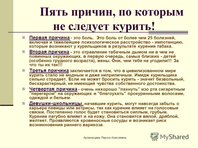 Арзамасцева Лариса Алексеевна Пять причин, по которым не следует курить! Первая причина - это боль. Это боль от более чем 25 болезней, включая и тяжелейшее психологическое расстройство - импотенцию, которые возникают у курильщиков в результате курени