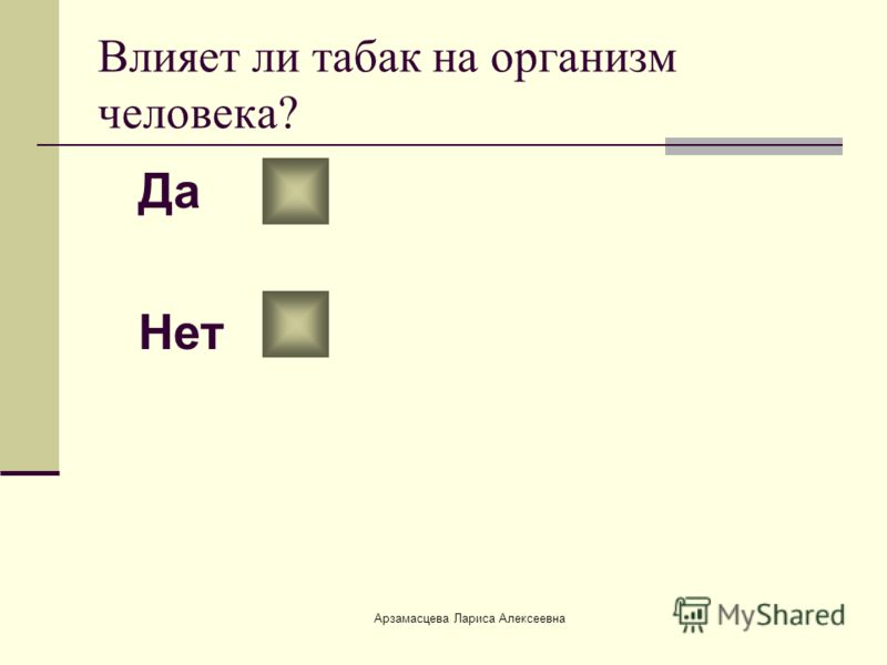 Арзамасцева Лариса Алексеевна Влияет ли табак на организм человека? Да Нет