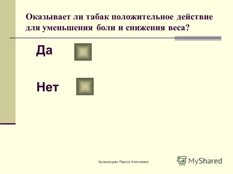 Арзамасцева Лариса Алексеевна Оказывает ли табак положительное действие для уменьшения боли и снижения веса? Да Нет