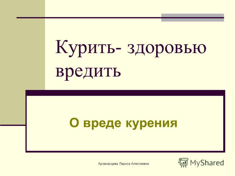 Арзамасцева Лариса Алексеевна Курить- здоровью вредить О вреде курения