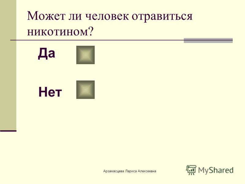 Арзамасцева Лариса Алексеевна Может ли человек отравиться никотином? Да Нет