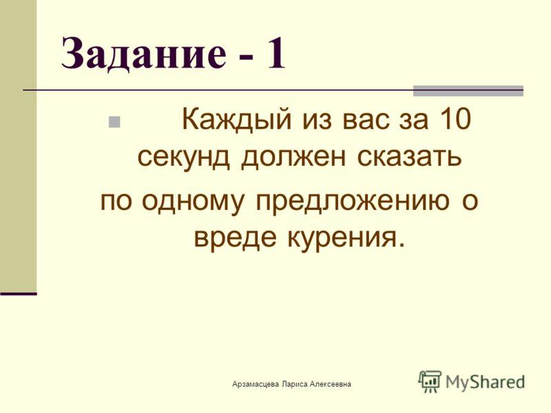 Арзамасцева Лариса Алексеевна Задание - 1 Каждый из вас за 10 секунд должен сказать по одному предложению о вреде курения.